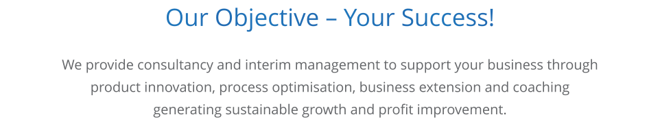 Our Objective – Your Success!      We provide consultancy and interim management to support your business through product innovation, process optimisation, business extension and coaching generating sustainable growth and profit improvement.