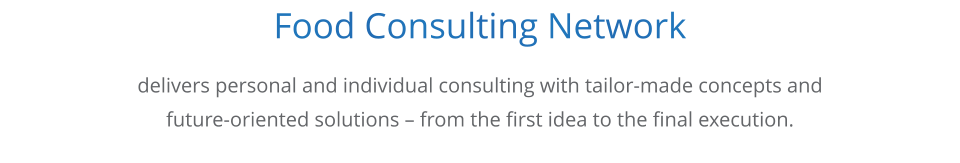 Food Consulting Network      delivers personal and individual consulting with tailor-made concepts and  future-oriented solutions – from the first idea to the final execution.