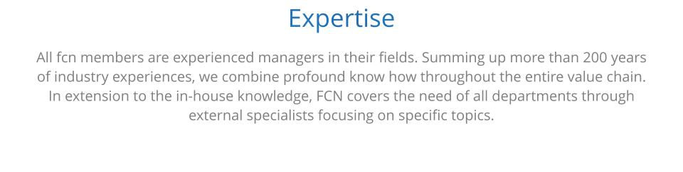 Expertise All fcn members are experienced managers in their fields. Summing up more than 200 years  of industry experiences, we combine profound know how throughout the entire value chain.  In extension to the in-house knowledge, FCN covers the need of all departments through  external specialists focusing on specific topics.