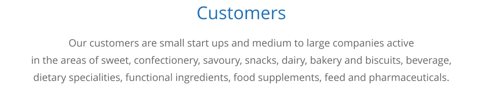 Customers     Our customers are small start ups and medium to large companies active in the areas of sweet, confectionery, savoury, snacks, dairy, bakery and biscuits, beverage,  dietary specialities, functional ingredients, food supplements, feed and pharmaceuticals.